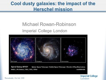 Thessaloniki, Oct 3rd 2009 Cool dusty galaxies: the impact of the Herschel mission Michael Rowan-Robinson Imperial College London.
