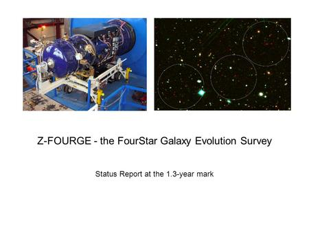 Z-FOURGE - the FourStar Galaxy Evolution Survey Status Report at the 1.3-year mark.
