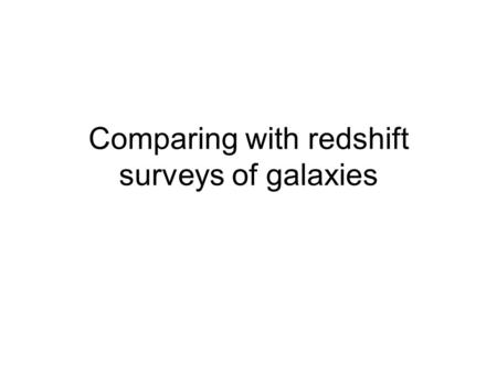 Comparing with redshift surveys of galaxies. Redshift surveys –brief review CFA -----2000 galaxies (1983) Las Campanas ----25000 galaxies (1996) 2dF----250,000.