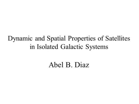 Dynamic and Spatial Properties of Satellites in Isolated Galactic Systems Abel B. Diaz.