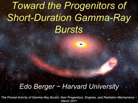 Edo Berger − Harvard University Toward the Progenitors of Short-Duration Gamma-Ray Bursts The Prompt Activity of Gamma-Ray Bursts: their Progenitors, Engines,