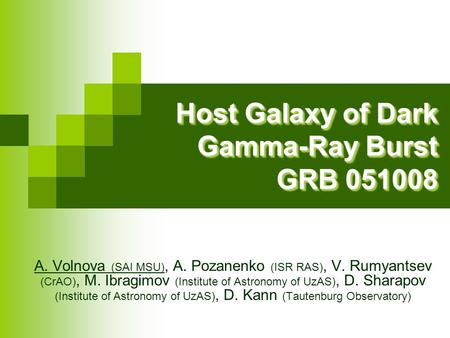 Host Galaxy of Dark Gamma-Ray Burst GRB 051008 Host Galaxy of Dark Gamma-Ray Burst GRB 051008 A. Volnova (SAI MSU), A. Pozanenko (ISR RAS), V. Rumyantsev.