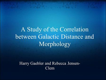 A Study of the Correlation between Galactic Distance and Morphology Harry Gaebler and Rebecca Jensen- Clem.