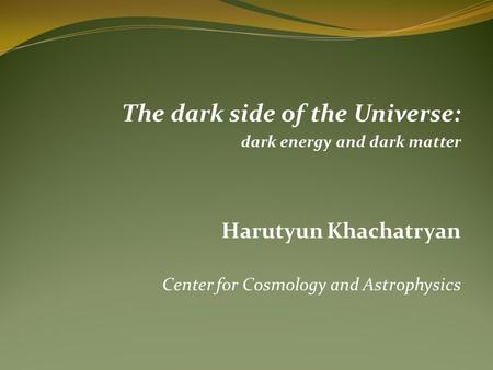 The dark side of the Universe: dark energy and dark matter Harutyun Khachatryan Center for Cosmology and Astrophysics.
