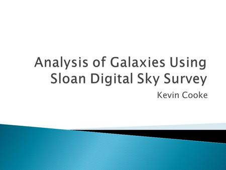 Kevin Cooke.  Galaxy Characteristics and Importance  Sloan Digital Sky Survey: What is it?  IRAF: Uses and advantages/disadvantages ◦ Fits files? 