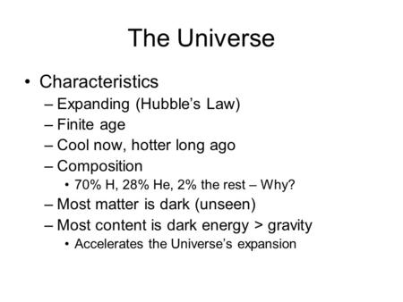 The Universe Characteristics –Expanding (Hubble's Law) –Finite age –Cool now, hotter long ago –Composition 70% H, 28% He, 2% the rest – Why? –Most matter.
