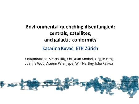 Katarina Kovač (ETH Zürich) Environmental quenching disentangled: centrals, satellites, and galactic conformity Katarina Kovač, ETH Zürich Collaborators: