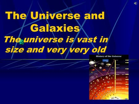 The Universe and Galaxies The universe is vast in size and very very old.