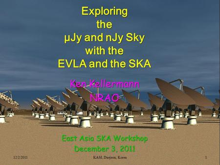Exploringthe μJy and nJy Sky with the EVLA and the SKA Ken Kellermann NRAO East Asia SKA Workshop December 3, 2011 12/2/20111KASI, Daejeon, Korea.
