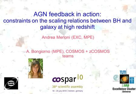 AGN feedback in action: constraints on the scaling relations between BH and galaxy at high redshift Andrea Merloni (EXC, MPE) A. Bongiorno (MPE), COSMOS.