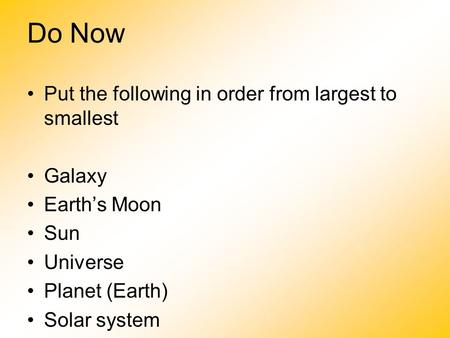 Do Now Put the following in order from largest to smallest Galaxy Earth's Moon Sun Universe Planet (Earth) Solar system What is the name of our Galaxy?