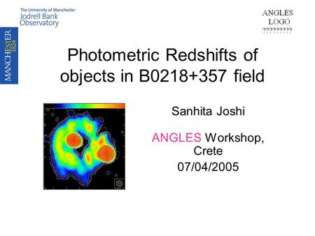 Photometric Redshifts of objects in B0218+357 field Sanhita Joshi ANGLES Workshop, Crete 07/04/2005.
