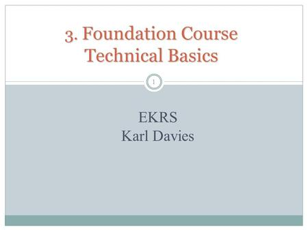 3. Foundation Course Technical Basics 1 EKRS Karl Davies.