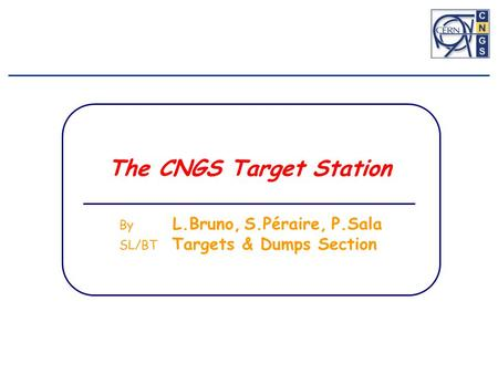 The CNGS Target Station By L.Bruno, S.Péraire, P.Sala SL/BT Targets & Dumps Section.