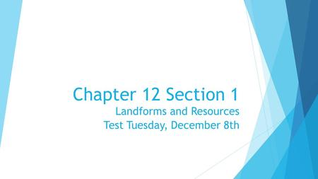 Chapter 12 Section 1 Landforms and Resources Test Tuesday, December 8th.