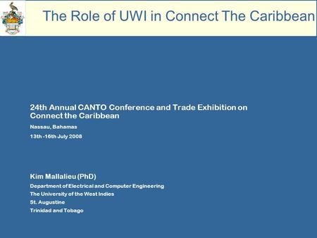 24th Annual CANTO Conference and Trade Exhibition on Connect the Caribbean Nassau, Bahamas 13th -16th July 2008 Kim Mallalieu (PhD) Department of Electrical.