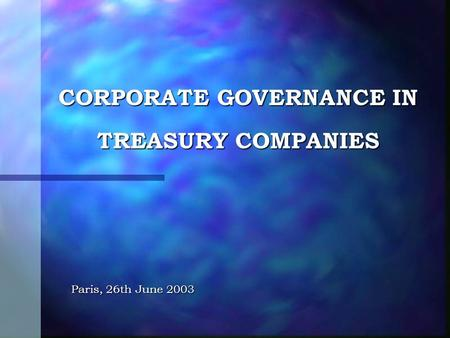 CORPORATE GOVERNANCE IN TREASURY COMPANIES Paris, 26th June 2003.