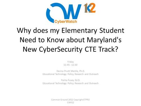 Why does my Elementary Student Need to Know about Maryland's New CyberSecurity CTE Track? Friday 11:45 - 12:30 Davina Pruitt Mentle, Ph.D. Educational.