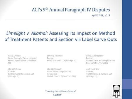 #ACIPIV ACI's 9 th Annual Paragraph IV Disputes Neal K. Dahiya Senior Counsel – Patent Litigation Bristol-Myers Squibb (Princeton, NJ) Limelight v. Akamai: