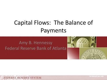 Capital Flows: The Balance of Payments Amy B. Hennessy Federal Reserve Bank of Atlanta.