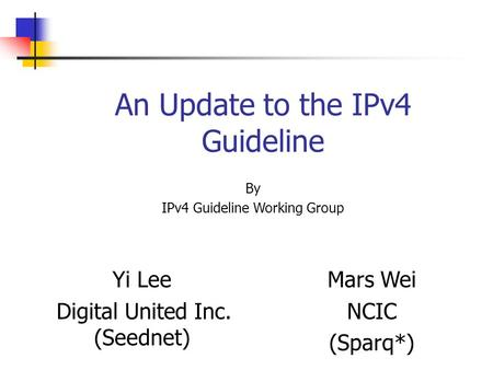 An Update to the IPv4 Guideline Yi Lee Digital United Inc. (Seednet) Mars Wei NCIC (Sparq*) By IPv4 Guideline Working Group.