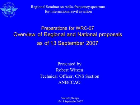 Nairobi, Kenya 17-18 September 2007 Preparations for WRC-07 Overview of Regional and National proposals as of 13 September 2007 Presented by Robert Witzen.