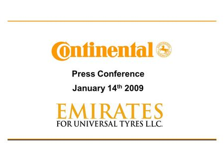 Press Conference January 14 th 2009. Dr. Hartmut Wöhler I Jon Ander Garcia I Continental AG 2 / Hisham Layali I Emirates for Universal Tyres LLC Content.