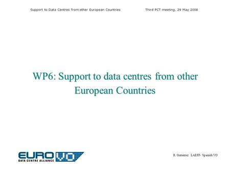 Support to Data Centres from other European CountriesThird PCT meeting, 29 May 2008 R. Gutiérrez. LAEFF- Spanish VO WP6: Support to data centres from other.