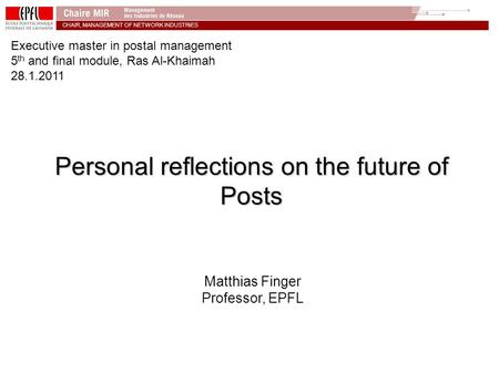 CHAIR, MANAGEMENT OF NETWORK INDUSTRiES Personal reflections on the future of Posts Matthias Finger Professor, EPFL Executive master in postal management.