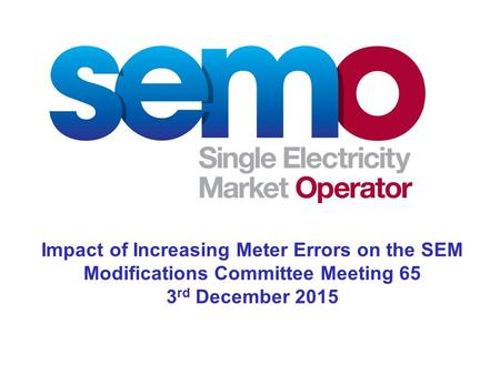 Impact of Increasing Meter Errors on the SEM Modifications Committee Meeting 65 3 rd December 2015.
