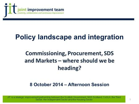 Policy landscape and integration Commissioning, Procurement, SDS and Markets – where should we be heading? 8 October 2014 – Afternoon Session Joint Improvement.