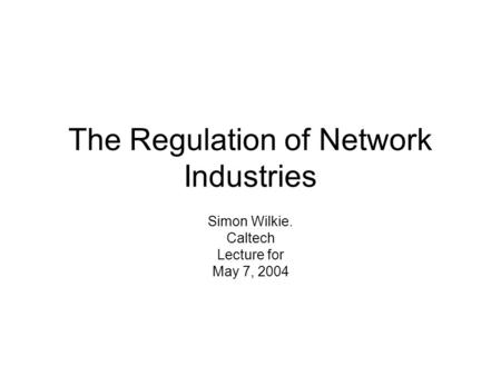 The Regulation of Network Industries Simon Wilkie. Caltech Lecture for May 7, 2004.