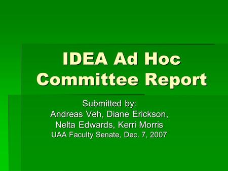IDEA Ad Hoc Committee Report Submitted by: Andreas Veh, Diane Erickson, Nelta Edwards, Kerri Morris UAA Faculty Senate, Dec. 7, 2007.