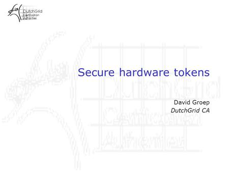 Secure hardware tokens David Groep DutchGrid CA. DutchGrid CA requirements Need for automated clients –from the bioinformatics domain (NBIC BioRange/BioAssist)
