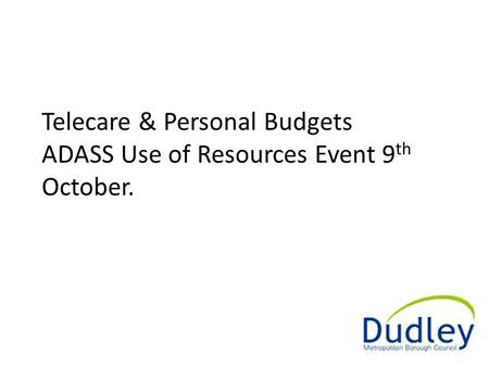 Telecare & Personal Budgets ADASS Use of Resources Event 9 th October.