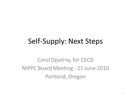 Self-Supply: Next Steps Carol Opatrny, for CECD NIPPC Board Meeting - 21 June 2010 Portland, Oregon 1.