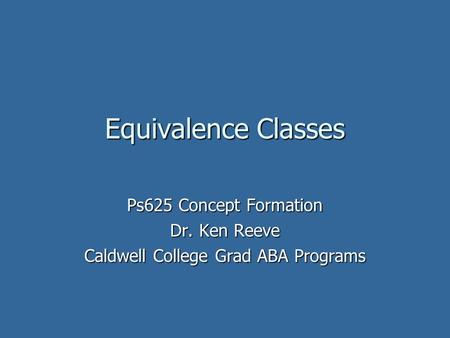 Equivalence Classes Ps625 Concept Formation Dr. Ken Reeve Caldwell College Grad ABA Programs.