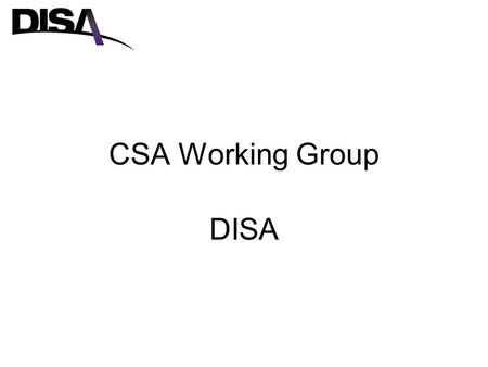 CSA Working Group DISA. Where we were As a CSA, DISA tracked all of the CCs top 3 annual exercises –Validated Annex K to CC OPLAN –Validated C4 Requirements.