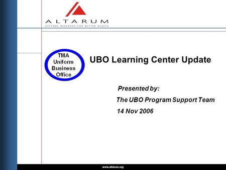 Www.altarum.org UBO Learning Center Update Presented by: The UBO Program Support Team 14 Nov 2006.