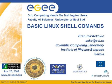 EGEE-III INFSO-RI-222667 Enabling Grids for E-sciencE Apr. 25, 2009 www.eu-egee.org Grid Computing Hands On Training for Users Faculty of Sciences, University.