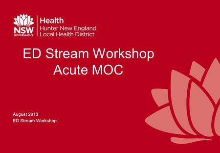 ED Stream Workshop Acute MOC August 2013 ED Stream Workshop 1.