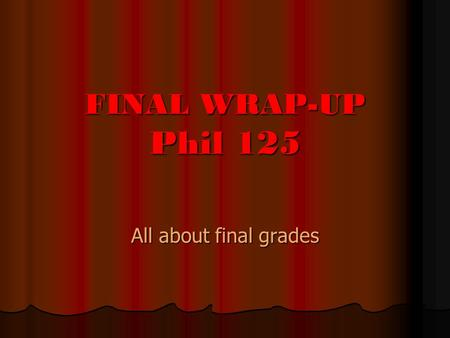 FINAL WRAP-UP Phil 125 All about final grades. Q UIZ AND F INAL The Quiz: The Quiz: 40 % of your final exam The Final: The Final: 60 % of your final exam.