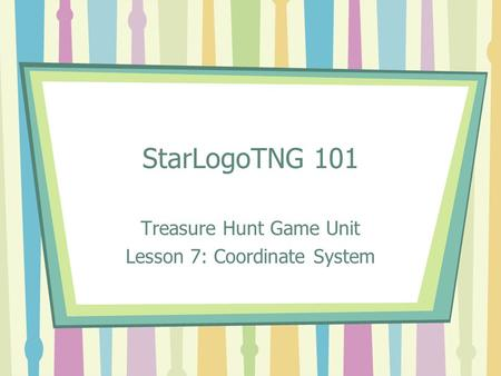 StarLogoTNG 101 Treasure Hunt Game Unit Lesson 7: Coordinate System.