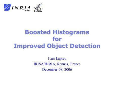 Ivan Laptev IRISA/INRIA, Rennes, France December 08, 2006 Boosted Histograms for Improved Object Detection.