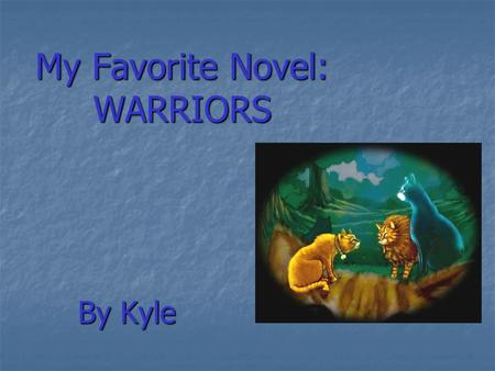 My Favorite Novel: WARRIORS By Kyle. The WARRIORS I love this novel … I love cat I love this novel … I love cat The story is very very excited The story.