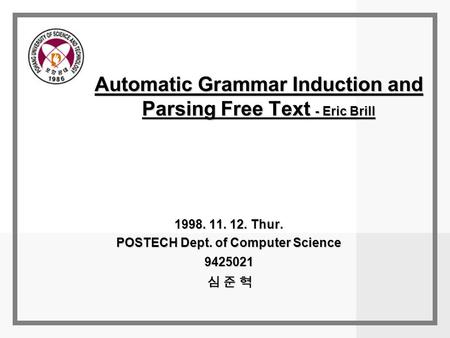 Automatic Grammar Induction and Parsing Free Text - Eric Brill 1998. 11. 12. Thur. POSTECH Dept. of Computer Science 9425021 심 준 혁.