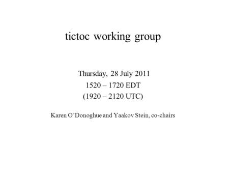 Tictoc working group Thursday, 28 July 2011 1520 – 1720 EDT (1920 – 2120 UTC) Karen O'Donoghue and Yaakov Stein, co-chairs.