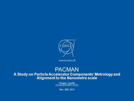 PACMAN A Study on Particle Accelerator Components' Metrology and Alignment to the Nanometre scale Gregory Cavallo EU-fin (DG-RPC-EUT) Nov. 20th 2013.