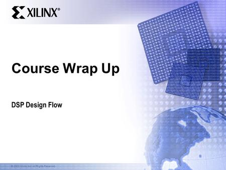 © 2003 Xilinx, Inc. All Rights Reserved Course Wrap Up DSP Design Flow.