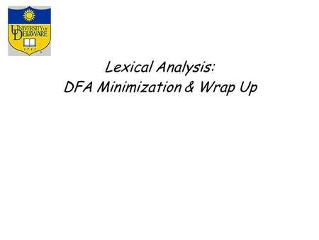 Lexical Analysis: DFA Minimization & Wrap Up. Automating Scanner Construction PREVIOUSLY RE  NFA ( Thompson's construction ) Build an NFA for each term.